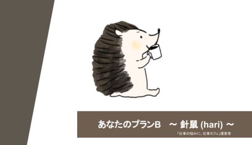 【あなたのプランB】2. 針鼠(hari)