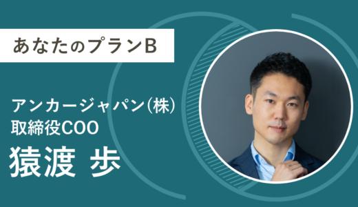 【あなたのプランB】14. 猿渡歩 (アンカー・ジャパン株式会社 取締役COO)