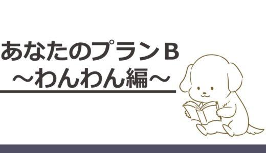 【あなたのプランB】7. わんわん