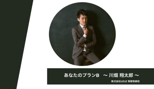 【あなたのプランB】21. 株式会社UZUZ 専務取締役 川畑 翔太郎